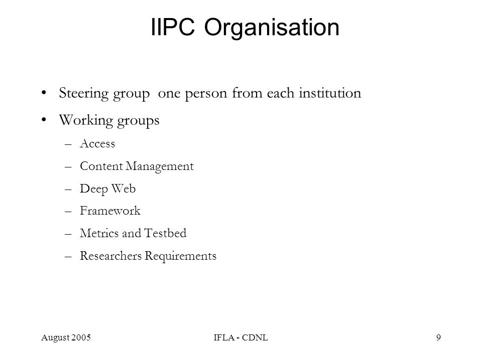 August 2005IFLA - CDNL9 IIPC Organisation Steering group one person from each institution Working groups –Access –Content Management –Deep Web –Framew