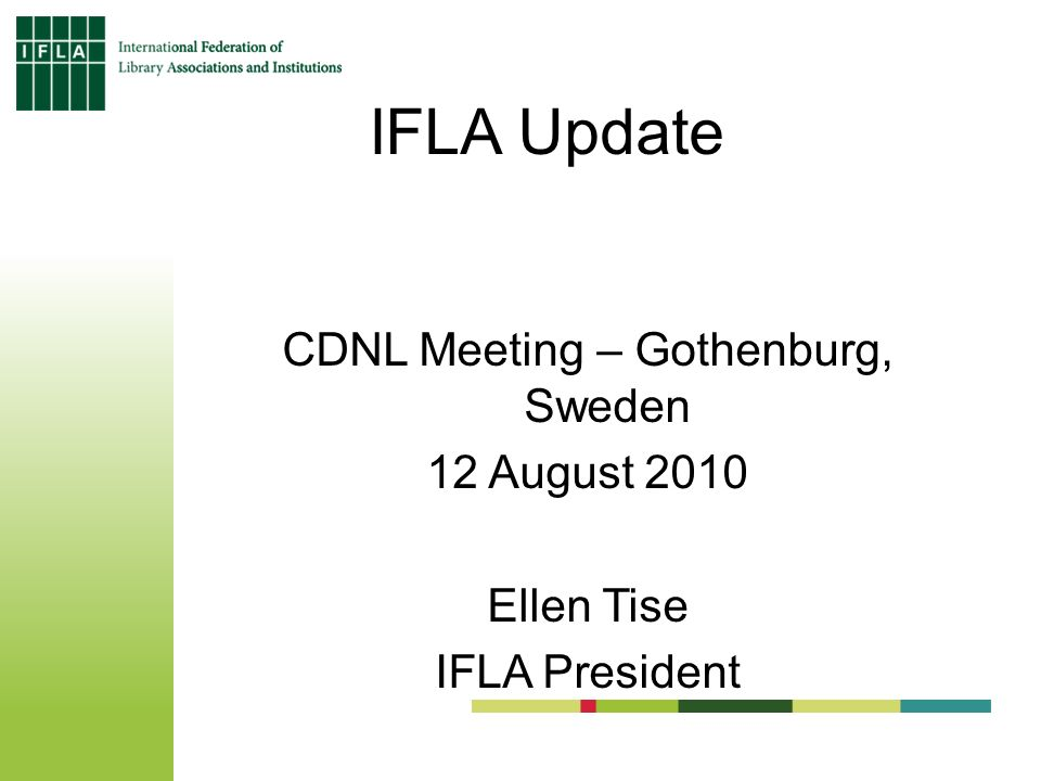 IFLA Update CDNL Meeting – Gothenburg, Sweden 12 August 2010 Ellen Tise IFLA President