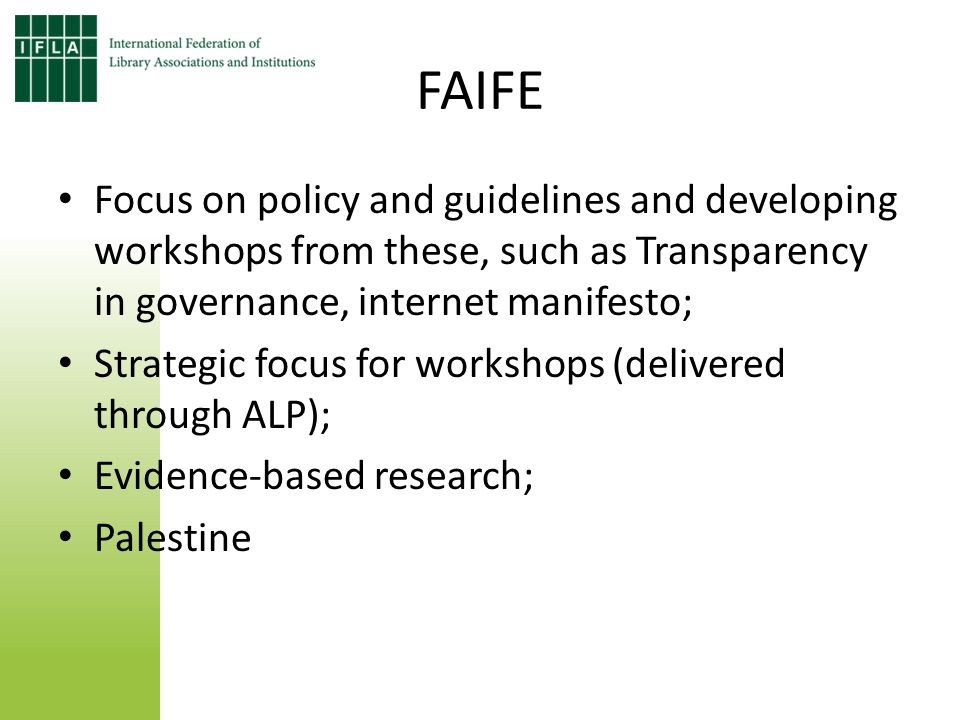 FAIFE Focus on policy and guidelines and developing workshops from these, such as Transparency in governance, internet manifesto; Strategic focus for workshops (delivered through ALP); Evidence-based research; Palestine