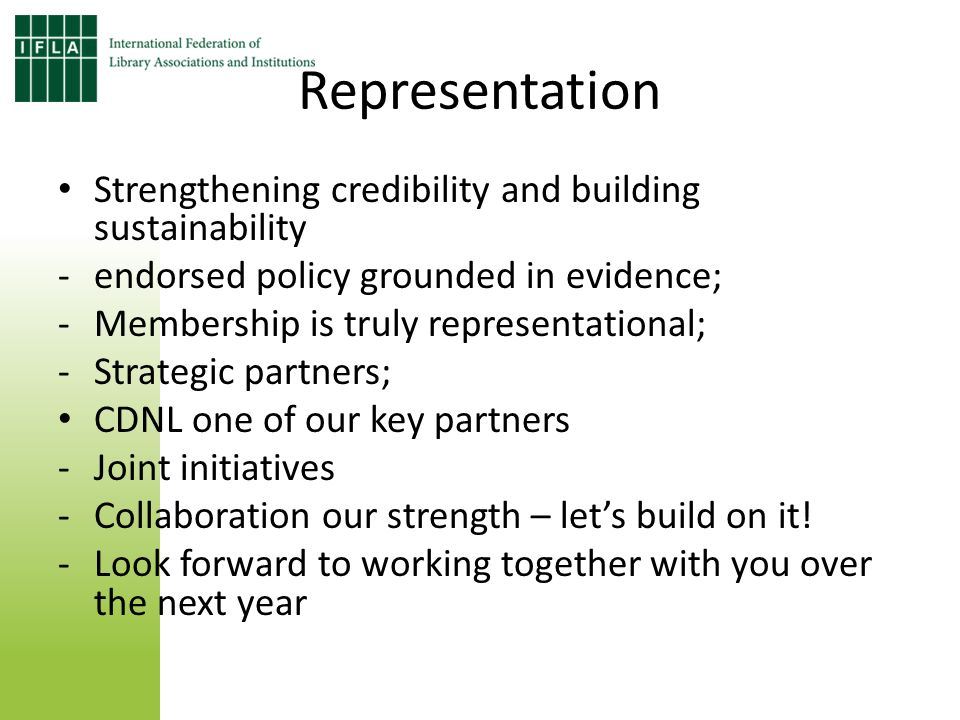 Representation Strengthening credibility and building sustainability - endorsed policy grounded in evidence; -Membership is truly representational; -Strategic partners; CDNL one of our key partners -Joint initiatives -Collaboration our strength – lets build on it.