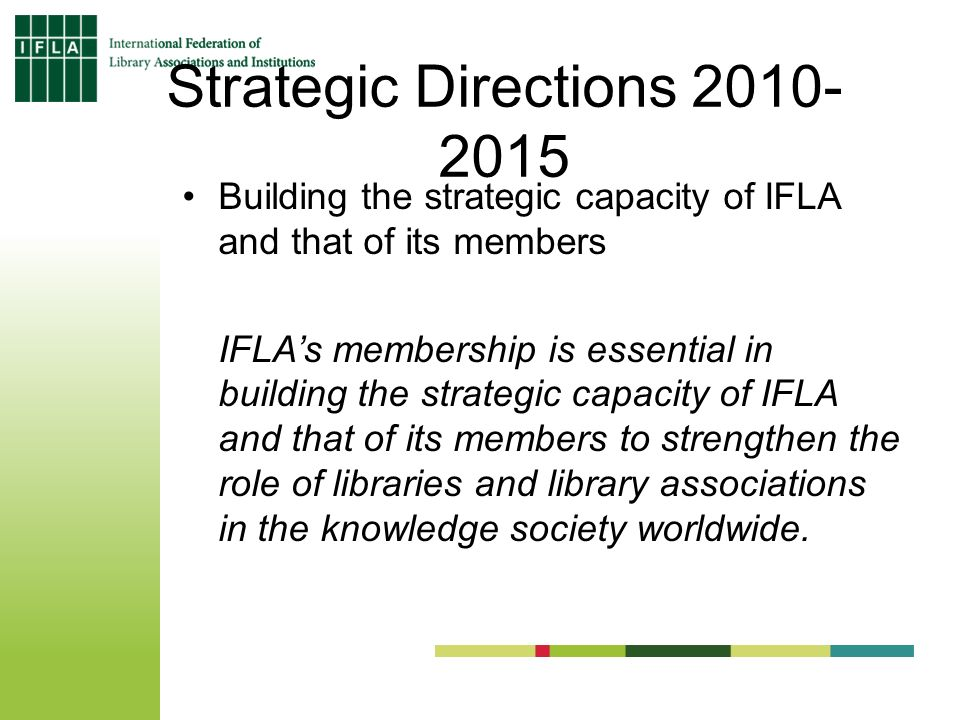 Strategic Directions 2010- 2015 Building the strategic capacity of IFLA and that of its members IFLAs membership is essential in building the strategic capacity of IFLA and that of its members to strengthen the role of libraries and library associations in the knowledge society worldwide.