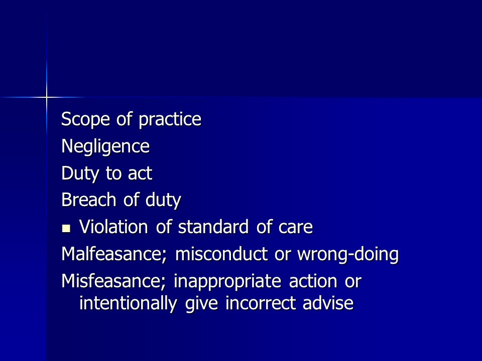 Scope of practice Negligence Duty to act Breach of duty Violation of standard of care Violation of standard of care Malfeasance; misconduct or wrong-doing Misfeasance; inappropriate action or intentionally give incorrect advise