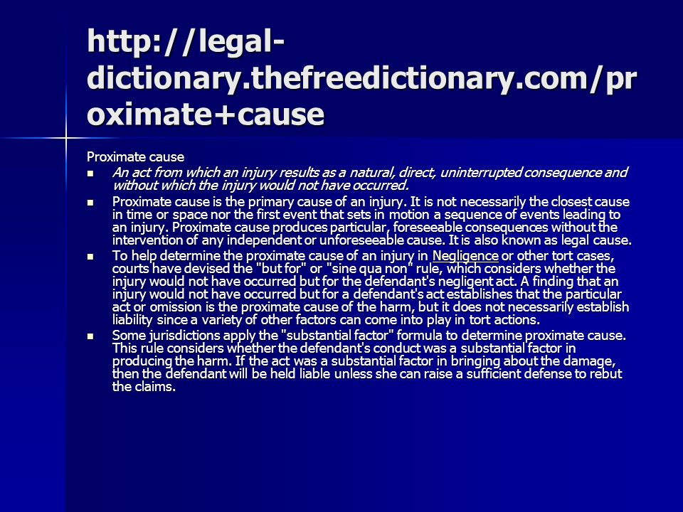 http://legal- dictionary.thefreedictionary.com/pr oximate+cause Proximate cause An act from which an injury results as a natural, direct, uninterrupted consequence and without which the injury would not have occurred.