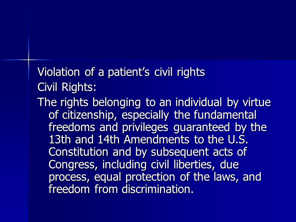 Violation of a patients civil rights Civil Rights: The rights belonging to an individual by virtue of citizenship, especially the fundamental freedoms and privileges guaranteed by the 13th and 14th Amendments to the U.S.