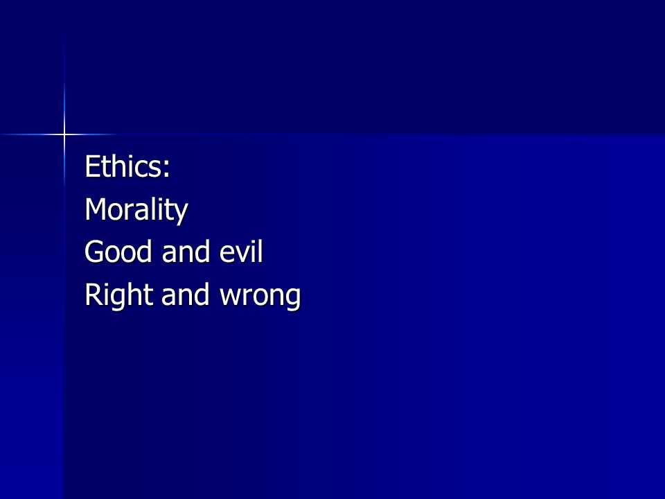 Ethics:Morality Good and evil Right and wrong