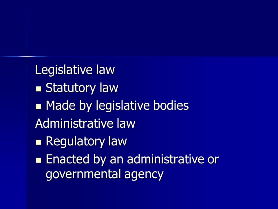 Legislative law Statutory law Statutory law Made by legislative bodies Made by legislative bodies Administrative law Regulatory law Regulatory law Enacted by an administrative or governmental agency Enacted by an administrative or governmental agency