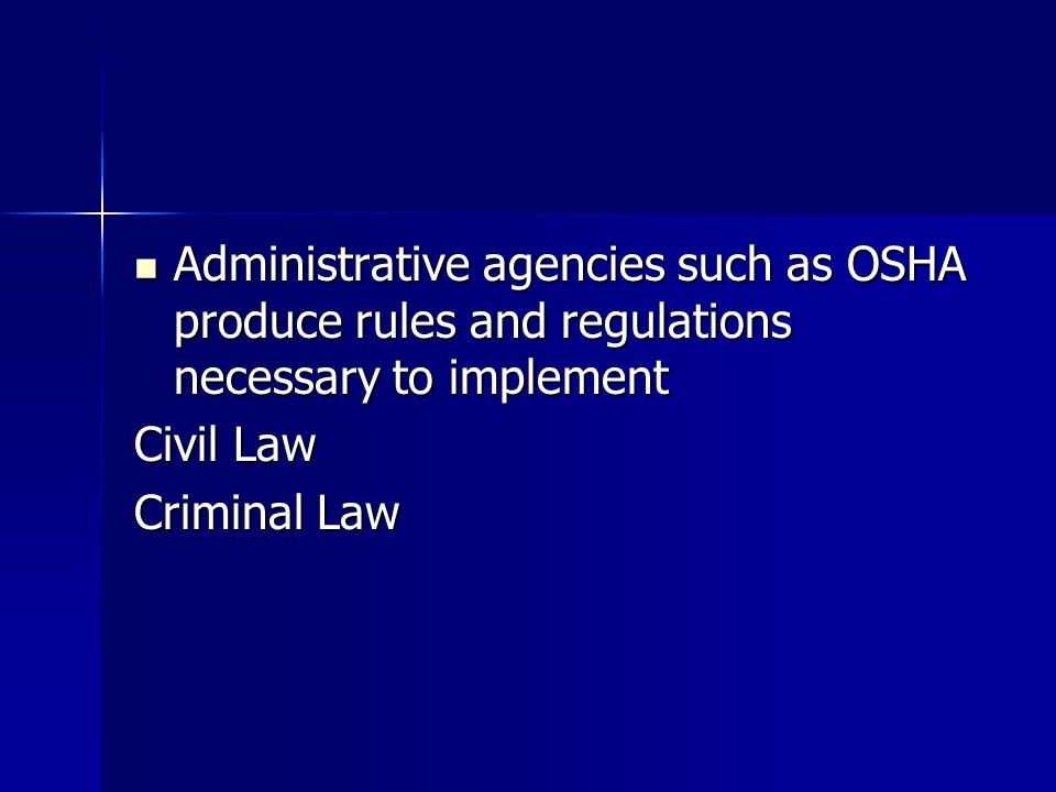Administrative agencies such as OSHA produce rules and regulations necessary to implement Administrative agencies such as OSHA produce rules and regulations necessary to implement Civil Law Criminal Law
