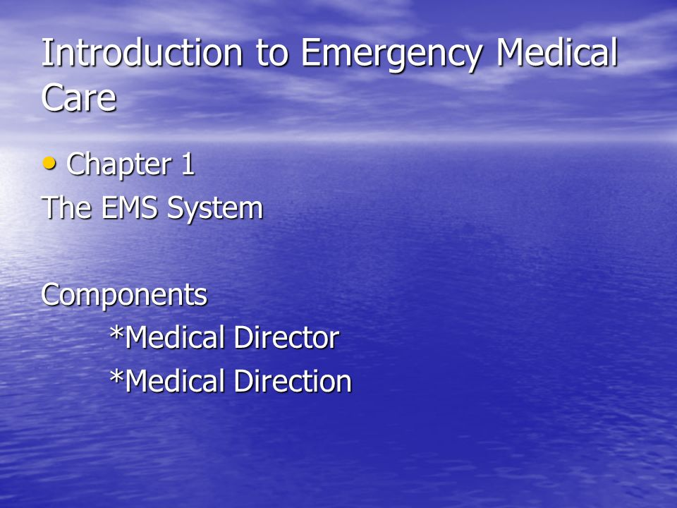 Introduction to Emergency Medical Care Chapter 1 Chapter 1 The EMS System Components *Medical Director *Medical Direction
