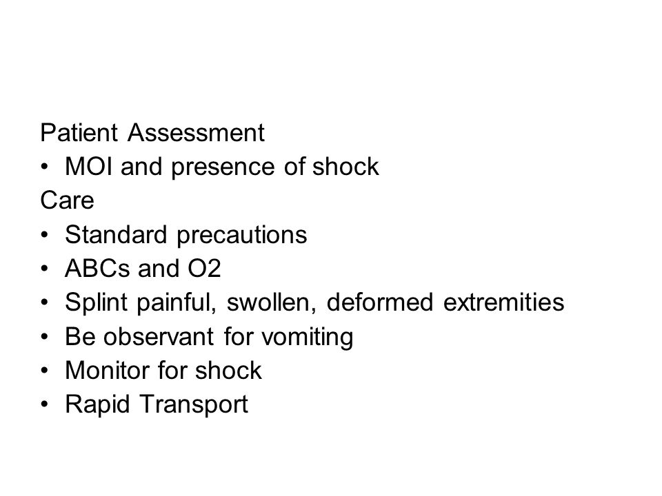 Patient Assessment MOI and presence of shock Care Standard precautions ABCs and O2 Splint painful, swollen, deformed extremities Be observant for vomi