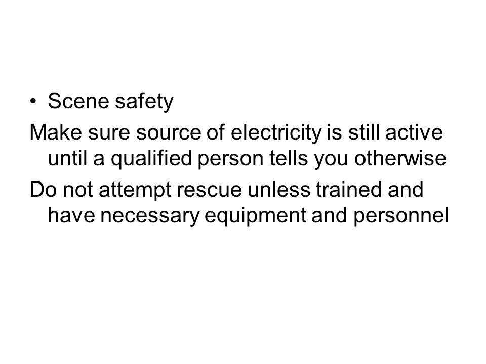 Scene safety Make sure source of electricity is still active until a qualified person tells you otherwise Do not attempt rescue unless trained and hav