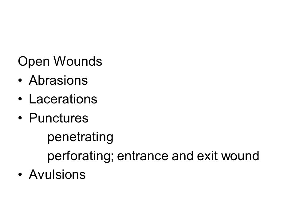 Open Wounds Abrasions Lacerations Punctures penetrating perforating; entrance and exit wound Avulsions