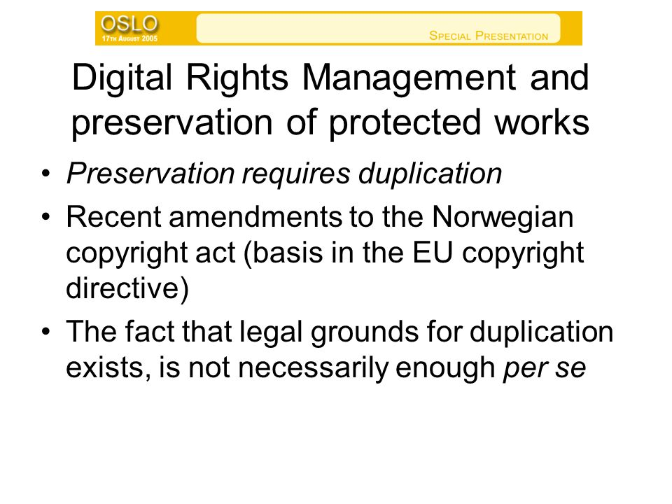 Digital Rights Management and preservation of protected works Preservation requires duplication Recent amendments to the Norwegian copyright act (basis in the EU copyright directive) The fact that legal grounds for duplication exists, is not necessarily enough per se