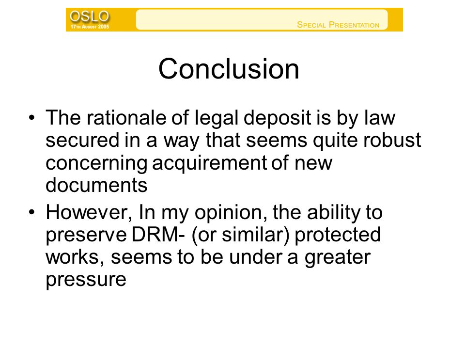 Conclusion The rationale of legal deposit is by law secured in a way that seems quite robust concerning acquirement of new documents However, In my opinion, the ability to preserve DRM- (or similar) protected works, seems to be under a greater pressure