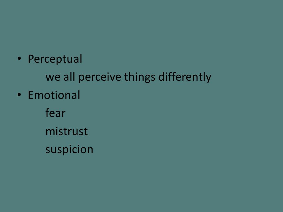 Perceptual we all perceive things differently Emotional fear mistrust suspicion