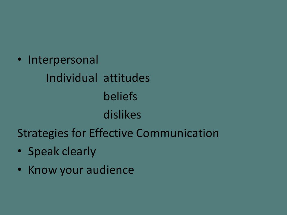 Interpersonal Individualattitudes beliefs dislikes Strategies for Effective Communication Speak clearly Know your audience