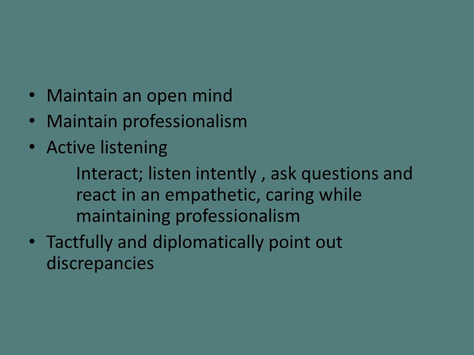 Maintain an open mind Maintain professionalism Active listening Interact; listen intently, ask questions and react in an empathetic, caring while maintaining professionalism Tactfully and diplomatically point out discrepancies