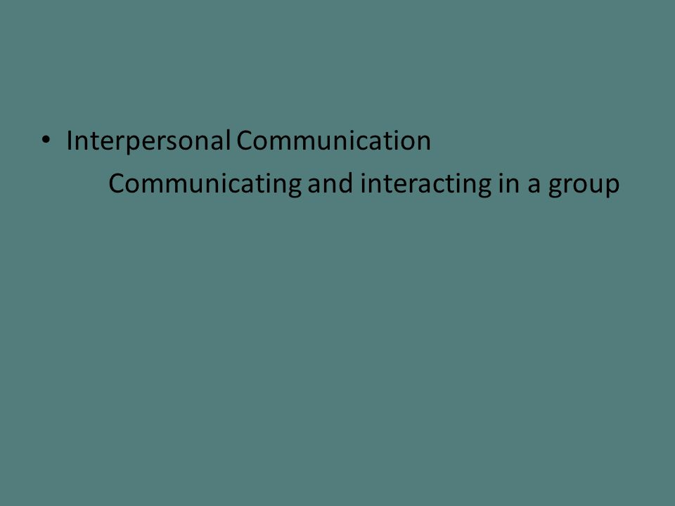 Interpersonal Communication Communicating and interacting in a group