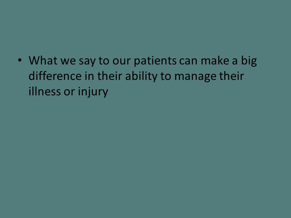 What we say to our patients can make a big difference in their ability to manage their illness or injury