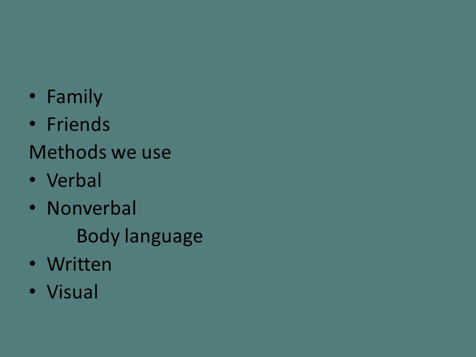 Family Friends Methods we use Verbal Nonverbal Body language Written Visual