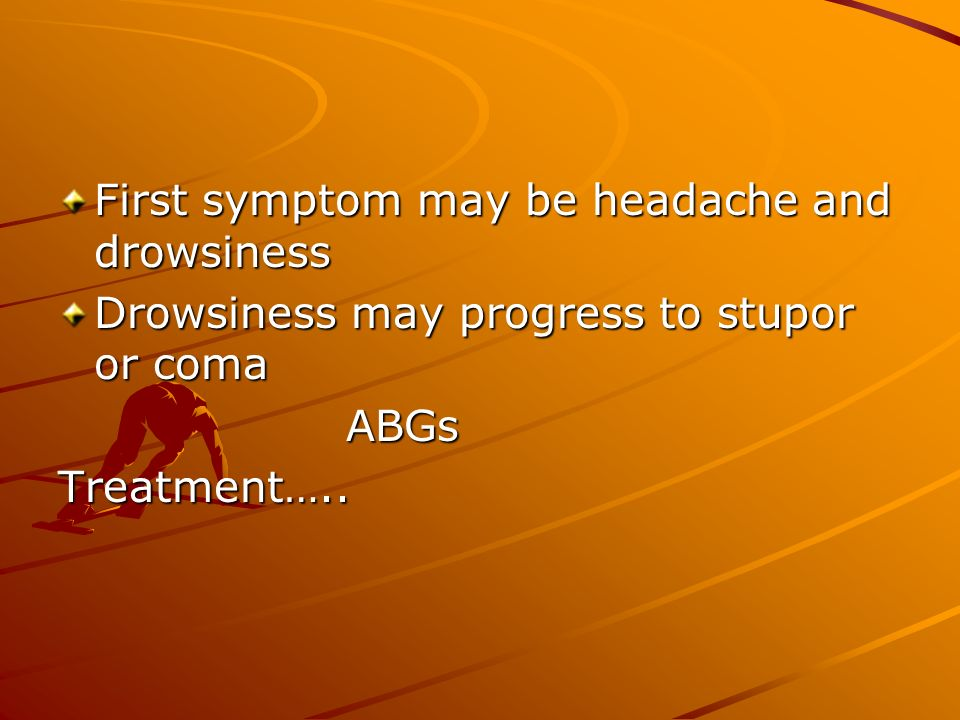 First symptom may be headache and drowsiness Drowsiness may progress to stupor or coma ABGsTreatment…..