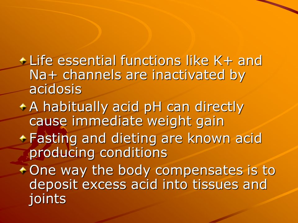 Life essential functions like K+ and Na+ channels are inactivated by acidosis A habitually acid pH can directly cause immediate weight gain Fasting an