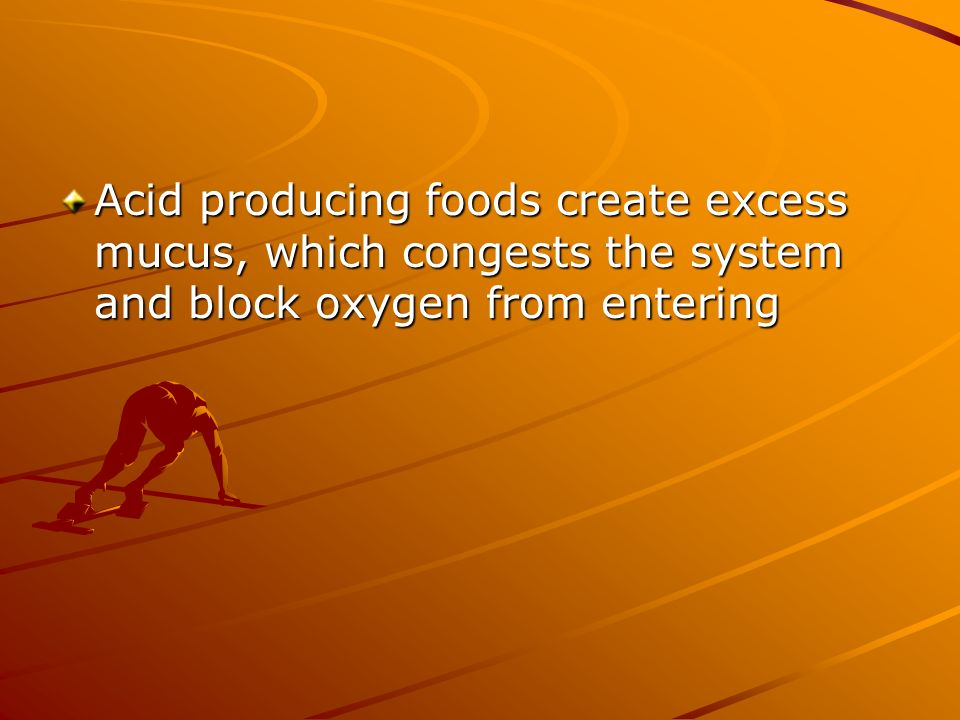 Acid producing foods create excess mucus, which congests the system and block oxygen from entering