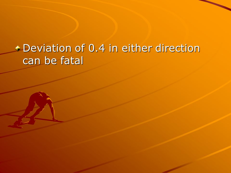 Deviation of 0.4 in either direction can be fatal