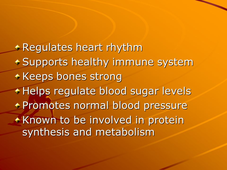 Regulates heart rhythm Supports healthy immune system Keeps bones strong Helps regulate blood sugar levels Promotes normal blood pressure Known to be