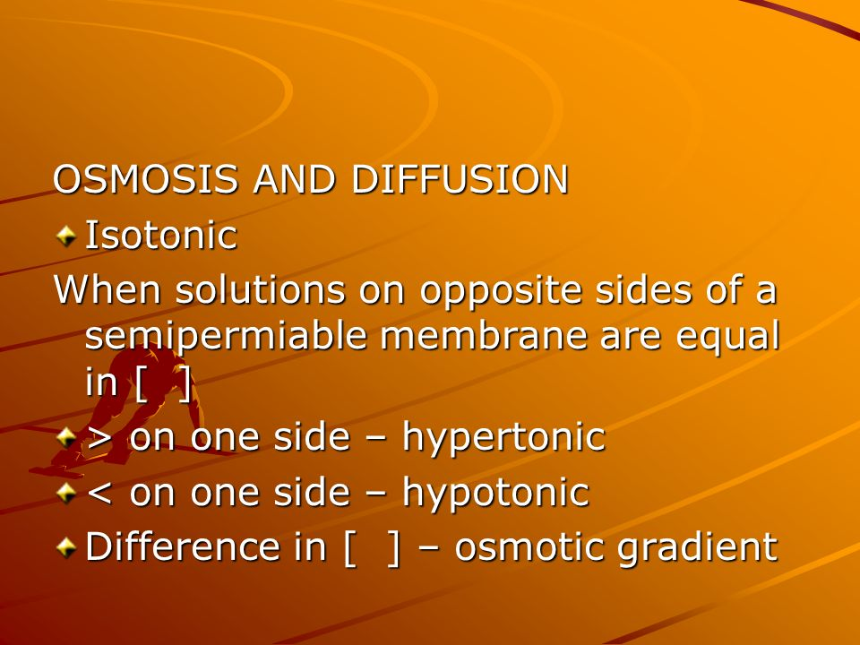 OSMOSIS AND DIFFUSION Isotonic When solutions on opposite sides of a semipermiable membrane are equal in [ ] > on one side – hypertonic < on one side – hypotonic Difference in [ ] – osmotic gradient