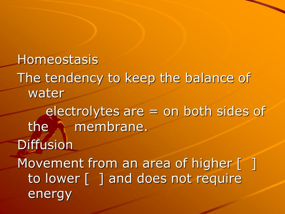 Homeostasis The tendency to keep the balance of water electrolytes are = on both sides of the membrane. Diffusion Movement from an area of higher [ ]