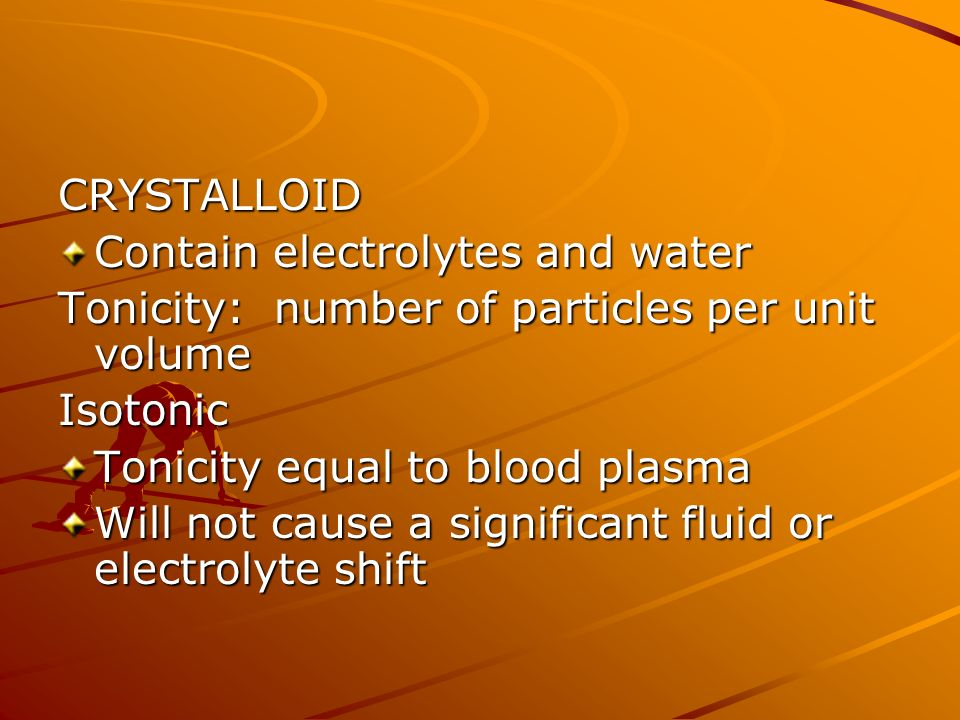 CRYSTALLOID Contain electrolytes and water Tonicity: number of particles per unit volume Isotonic Tonicity equal to blood plasma Will not cause a significant fluid or electrolyte shift