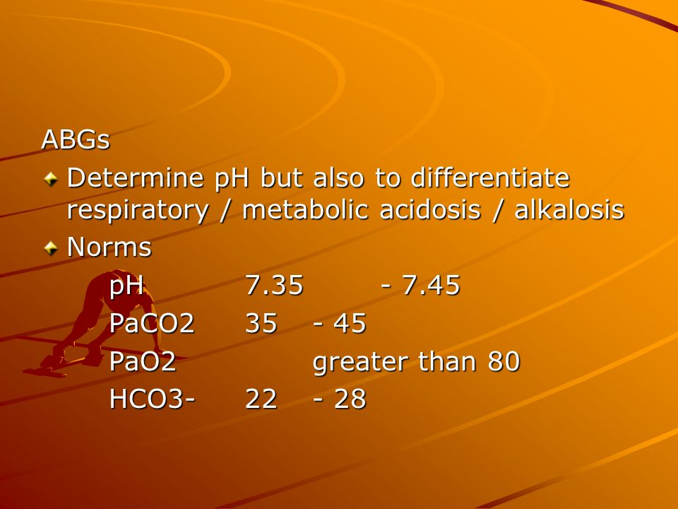 ABGs Determine pH but also to differentiate respiratory / metabolic acidosis / alkalosis Norms pH7.35 - 7.45 PaCO235- 45 PaO2greater than 80 HCO3-22- 28