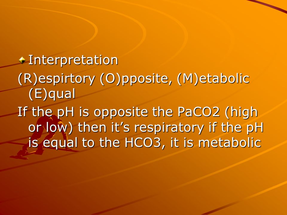 Interpretation (R)espirtory (O)pposite, (M)etabolic (E)qual If the pH is opposite the PaCO2 (high or low) then its respiratory if the pH is equal to t