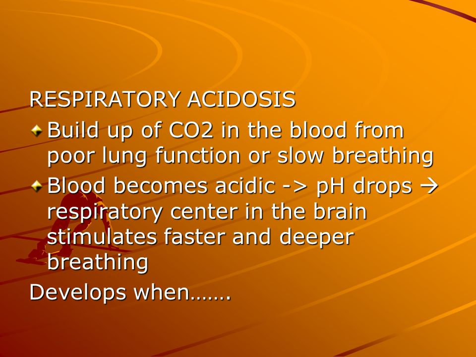 RESPIRATORY ACIDOSIS Build up of CO2 in the blood from poor lung function or slow breathing Blood becomes acidic -> pH drops respiratory center in the