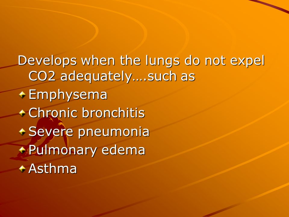 Develops when the lungs do not expel CO2 adequately….such as Emphysema Chronic bronchitis Severe pneumonia Pulmonary edema Asthma