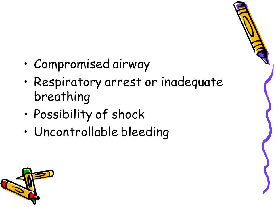 Compromised airway Respiratory arrest or inadequate breathing Possibility of shock Uncontrollable bleeding