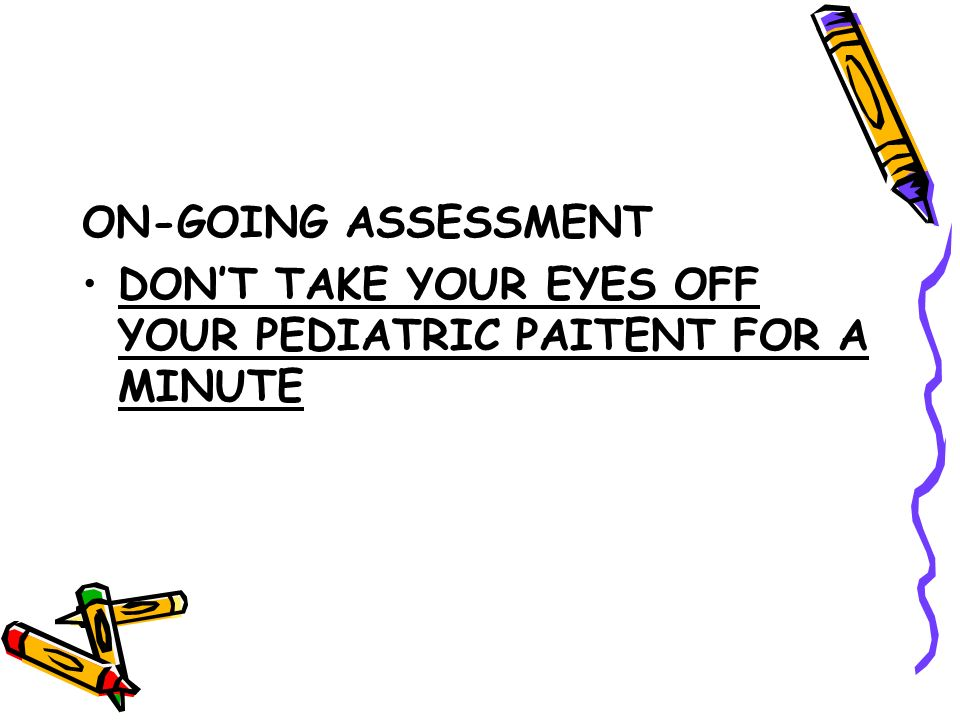 ON-GOING ASSESSMENT DONT TAKE YOUR EYES OFF YOUR PEDIATRIC PAITENT FOR A MINUTE