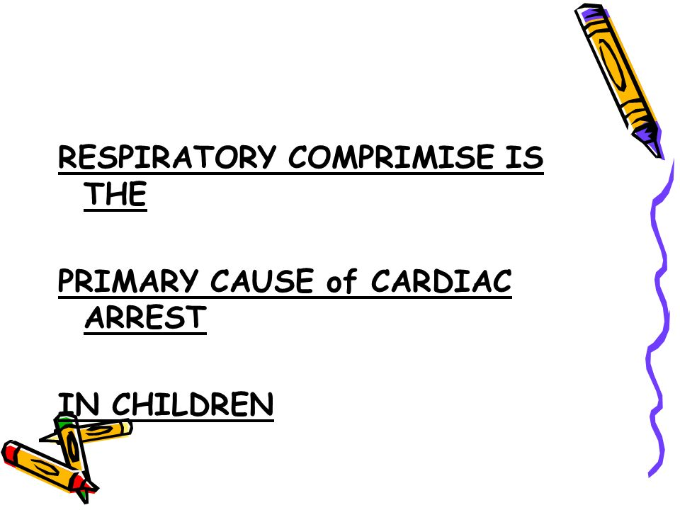 RESPIRATORY COMPRIMISE IS THE PRIMARY CAUSE of CARDIAC ARREST IN CHILDREN
