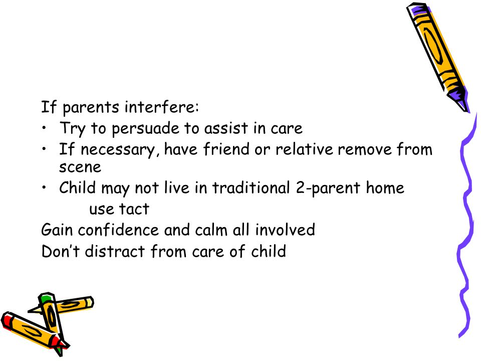 If parents interfere: Try to persuade to assist in care If necessary, have friend or relative remove from scene Child may not live in traditional 2-parent home use tact Gain confidence and calm all involved Dont distract from care of child