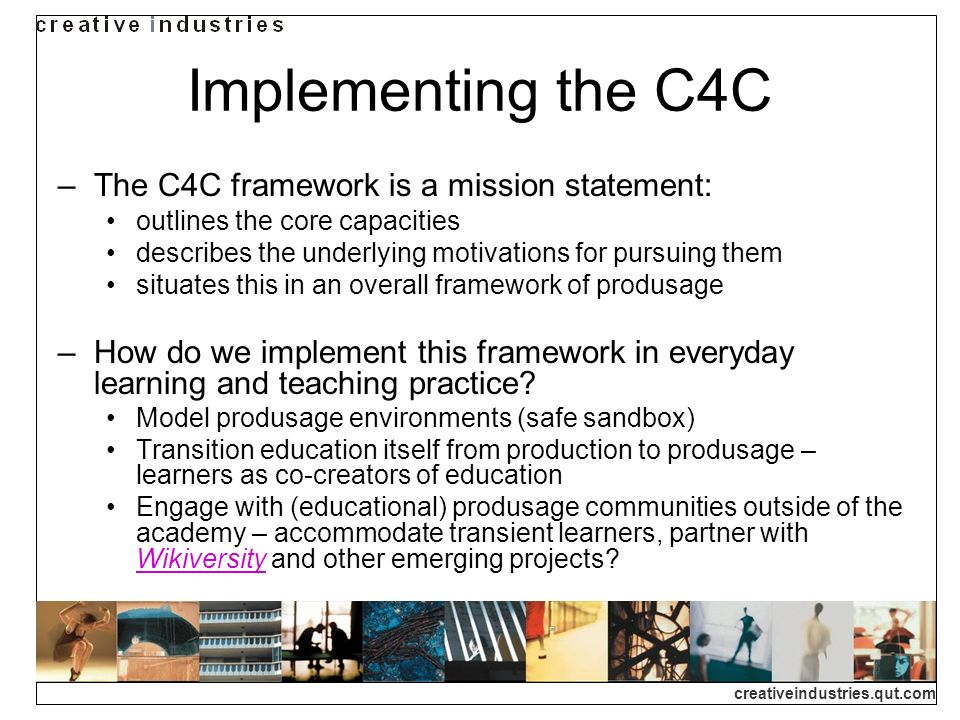creativeindustries.qut.com Implementing the C4C The C4C framework is a mission statement: outlines the core capacities describes the underlying motiva