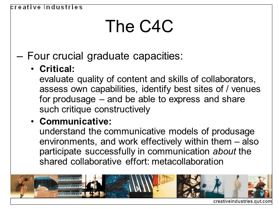 creativeindustries.qut.com Implementing the C4C The C4C framework is a mission statement: outlines the core capacities describes the underlying motivations for pursuing them situates this in an overall framework of produsage How do we implement this framework in everyday learning and teaching practice.