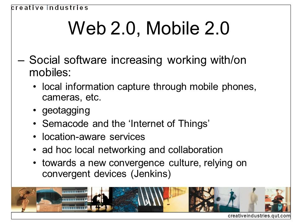 creativeindustries.qut.com Web 2.0, Mobile 2.0 Social software increasing working with/on mobiles: local information capture through mobile phones, ca
