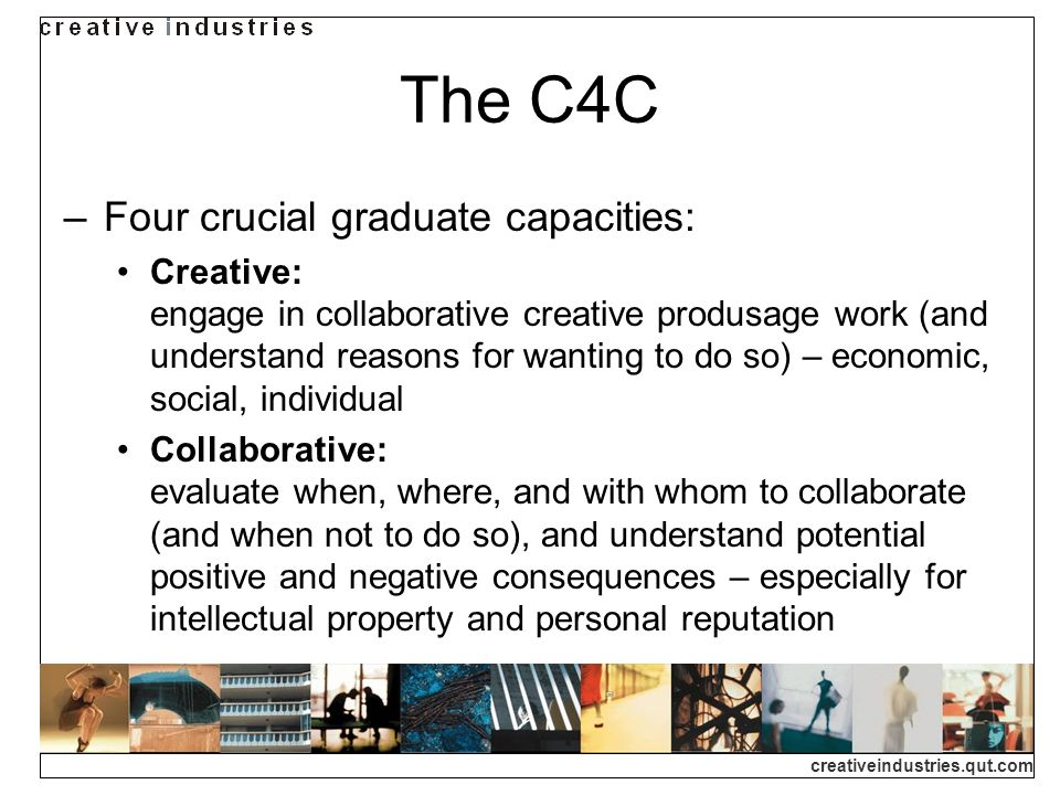 creativeindustries.qut.com The C4C Four crucial graduate capacities: Creative: engage in collaborative creative produsage work (and understand reasons