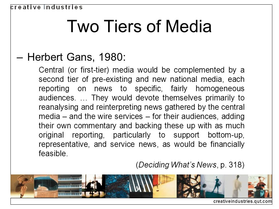 creativeindustries.qut.com Two Tiers of Media Herbert Gans, 1980: Central (or first-tier) media would be complemented by a second tier of pre-existing