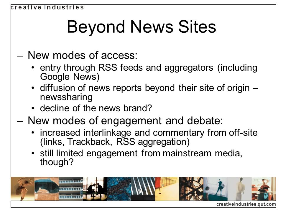 creativeindustries.qut.com Beyond News Sites New modes of access: entry through RSS feeds and aggregators (including Google News) diffusion of news re