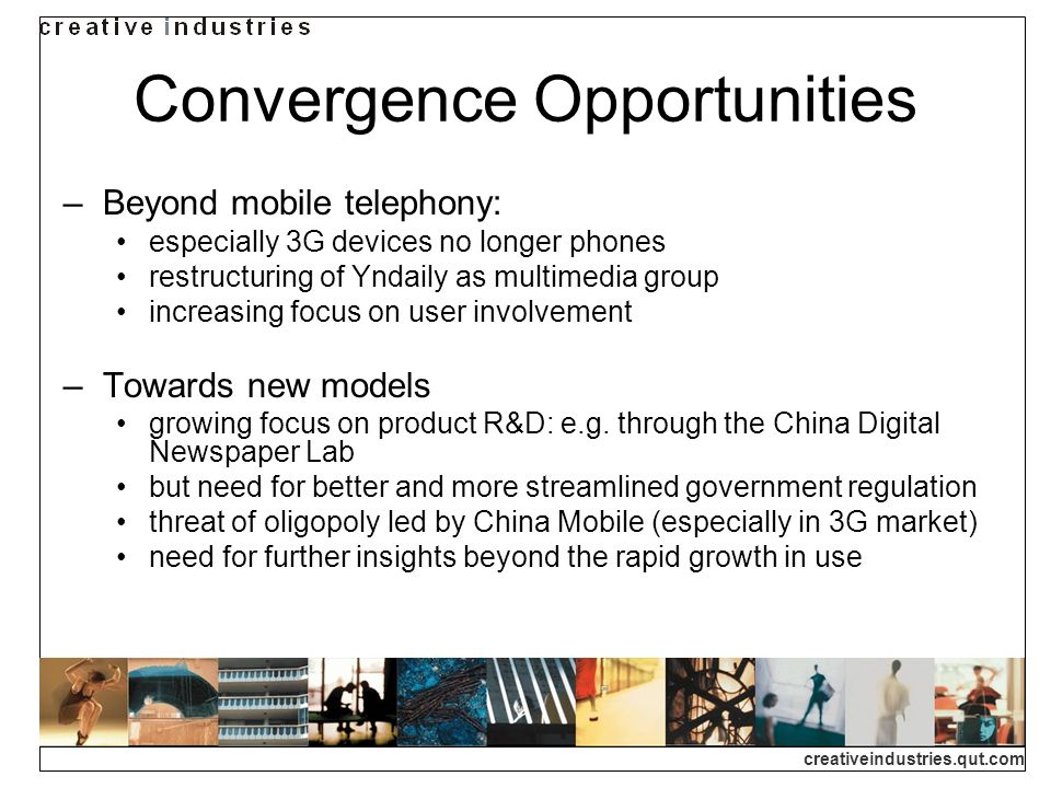 creativeindustries.qut.com Convergence Opportunities Beyond mobile telephony: especially 3G devices no longer phones restructuring of Yndaily as multimedia group increasing focus on user involvement Towards new models growing focus on product R&D: e.g.