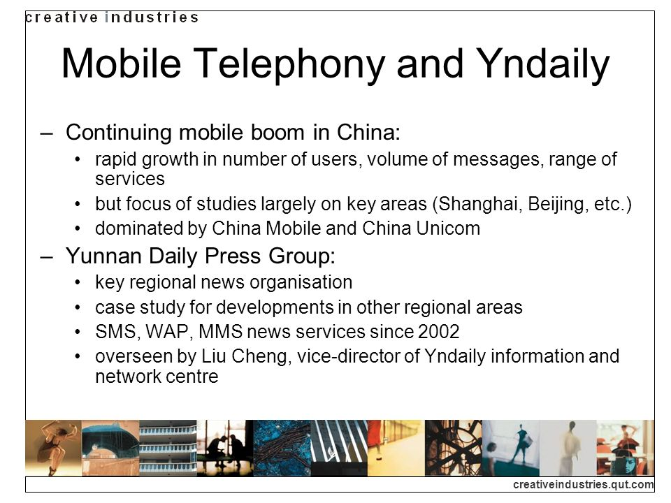 creativeindustries.qut.com Mobile Telephony and Yndaily Continuing mobile boom in China: rapid growth in number of users, volume of messages, range of services but focus of studies largely on key areas (Shanghai, Beijing, etc.) dominated by China Mobile and China Unicom Yunnan Daily Press Group: key regional news organisation case study for developments in other regional areas SMS, WAP, MMS news services since 2002 overseen by Liu Cheng, vice-director of Yndaily information and network centre