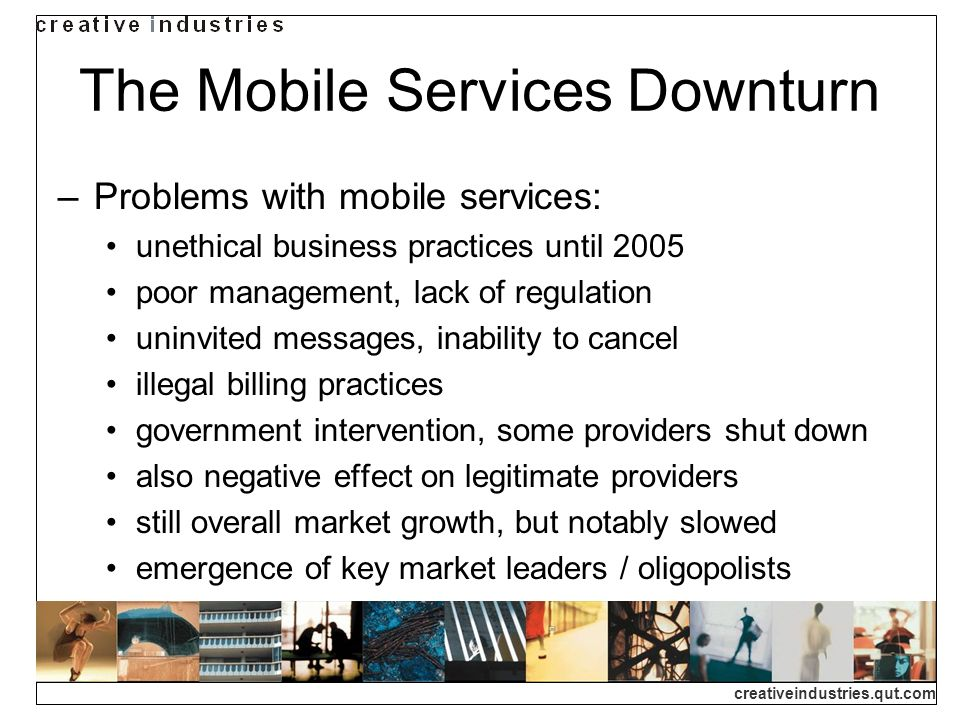 creativeindustries.qut.com The Mobile Services Downturn Problems with mobile services: unethical business practices until 2005 poor management, lack of regulation uninvited messages, inability to cancel illegal billing practices government intervention, some providers shut down also negative effect on legitimate providers still overall market growth, but notably slowed emergence of key market leaders / oligopolists