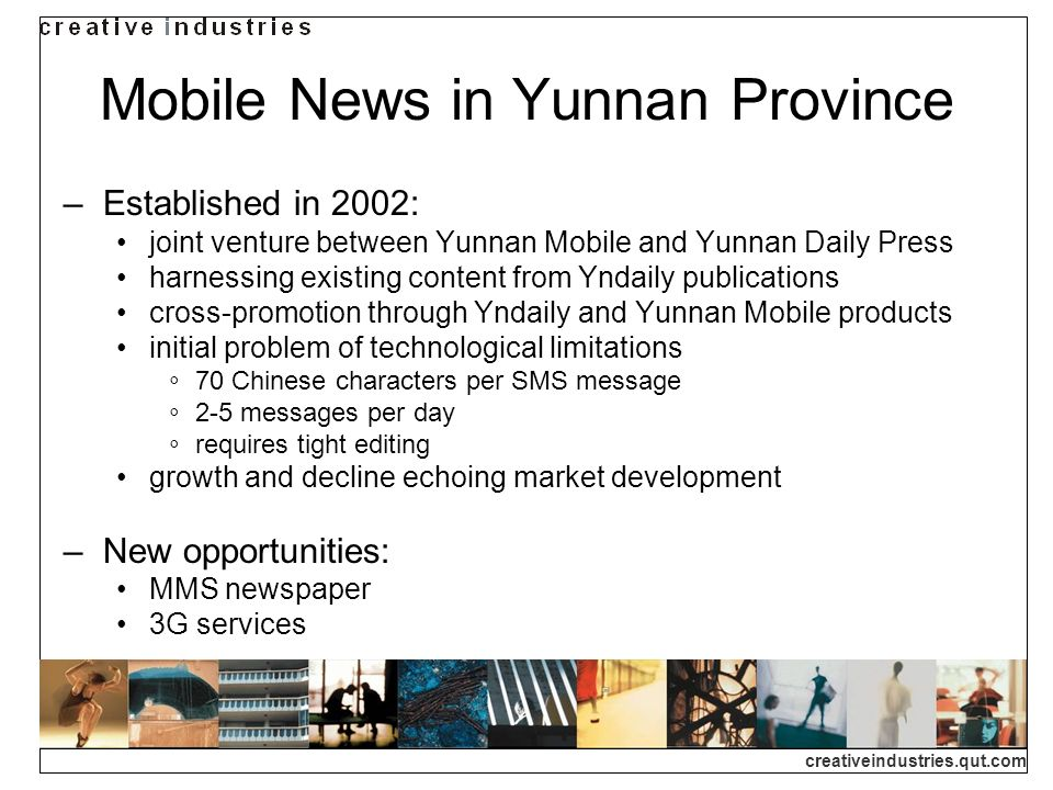 creativeindustries.qut.com Mobile News in Yunnan Province Established in 2002: joint venture between Yunnan Mobile and Yunnan Daily Press harnessing existing content from Yndaily publications cross-promotion through Yndaily and Yunnan Mobile products initial problem of technological limitations 70 Chinese characters per SMS message 2-5 messages per day requires tight editing growth and decline echoing market development New opportunities: MMS newspaper 3G services