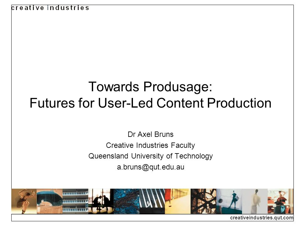 creativeindustries.qut.com Towards Produsage: Futures for User-Led Content Production Dr Axel Bruns Creative Industries Faculty Queensland University